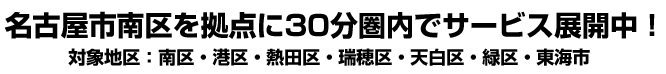名古屋市中区を拠点に30分圏内でサービス展開中!対象地区:南区・港区・熱田区・瑞穂区・天白区・緑区・東海市
